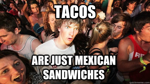 Tacos are just mexican sandwiches - Tacos are just mexican sandwiches  Sudden Clarity Clarence