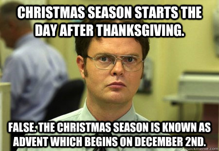 Christmas season starts the day after Thanksgiving. False. The Christmas season is known as Advent which begins on December 2nd.