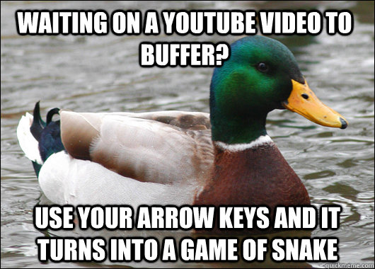 waiting on a youtube video to buffer? use your arrow keys and it turns into a game of snake - waiting on a youtube video to buffer? use your arrow keys and it turns into a game of snake  Actual Advice Mallard