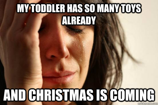 My Toddler has so many toys already and christmas is coming  First World Problems