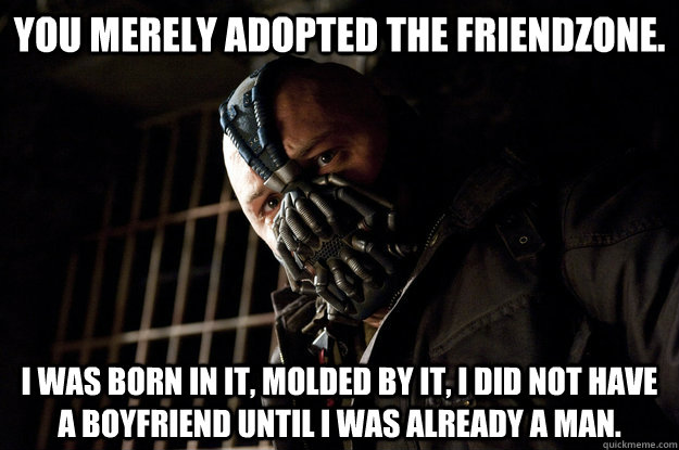 You merely adopted the friendzone. I was born in it, molded by it, i did not have a boyfriend until I was already a man.