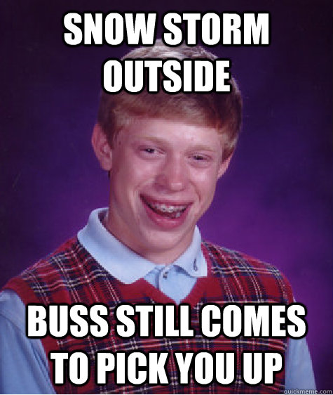 SNOW STORM OUTSIDE BUSS STILL COMES TO PICK YOU UP - SNOW STORM OUTSIDE BUSS STILL COMES TO PICK YOU UP  Badluckbrian