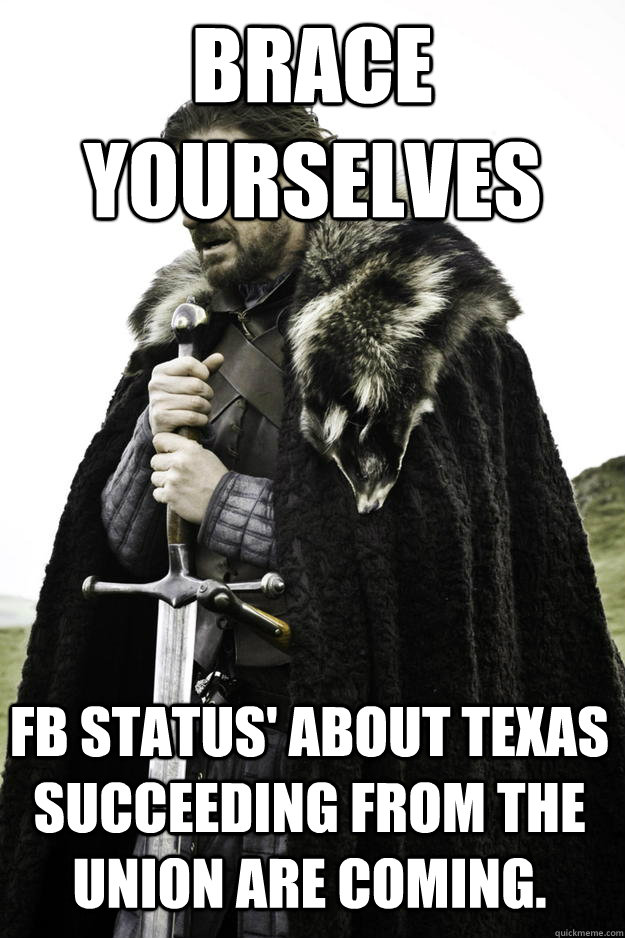 Brace yourselves FB status' about Texas succeeding from the union are coming. - Brace yourselves FB status' about Texas succeeding from the union are coming.  Winter is coming