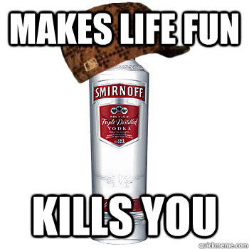 MAkes life fun kills you - MAkes life fun kills you  Scumbag Alcohol