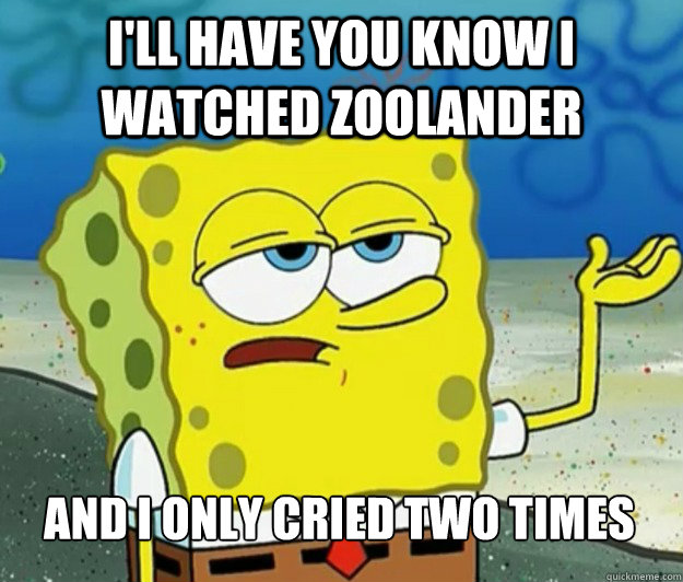 I'll have you know I watched Zoolander And I only cried two times - I'll have you know I watched Zoolander And I only cried two times  Tough Spongebob