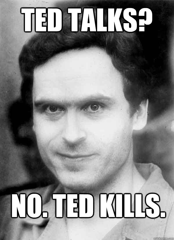 Ted Talks?  No. Ted Kills.  Ted Bundy