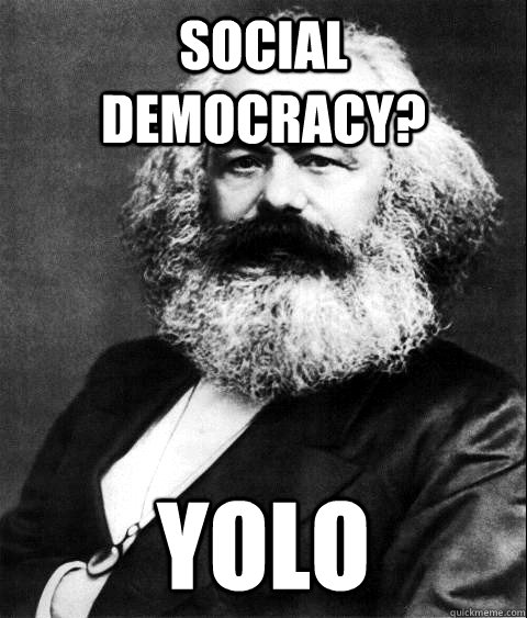 Social Democracy? YOLO - Social Democracy? YOLO  KARL MARX