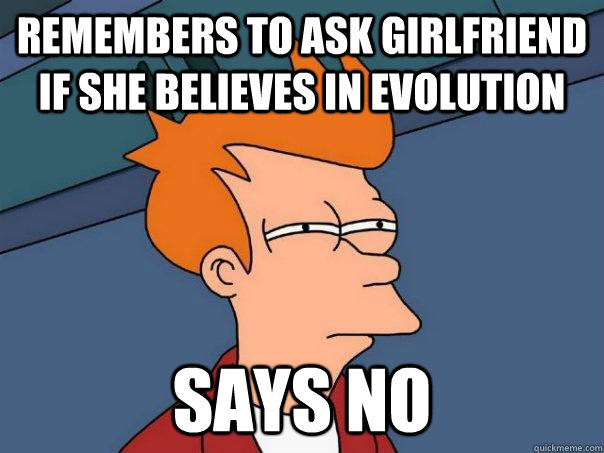 Remembers to ask girlfriend if she believes in evolution says no - Remembers to ask girlfriend if she believes in evolution says no  Futurama Fry