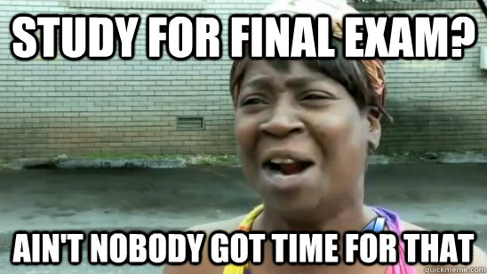 Study for final exam? ain't nobody got time for that