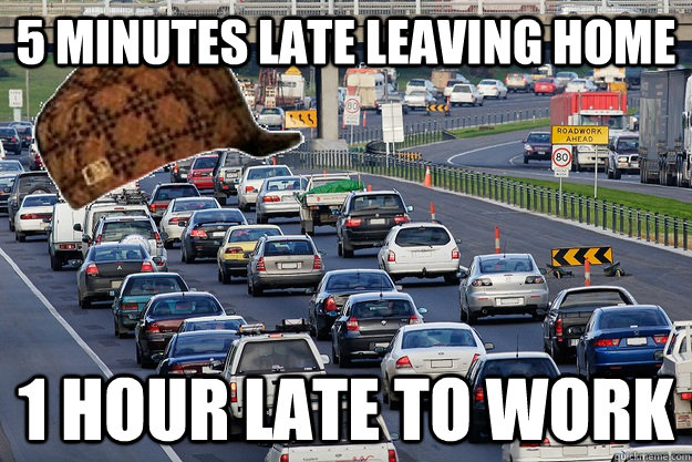85d501b4a02932cedf509b33ef4fcd713283807e3e3ef622a1216920519a318c 5 minutes late leaving home 1 hour late to work scumbag traffic