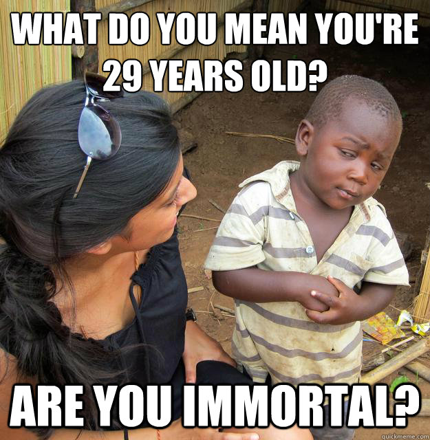what do you mean you're 29 years old? are you immortal?
