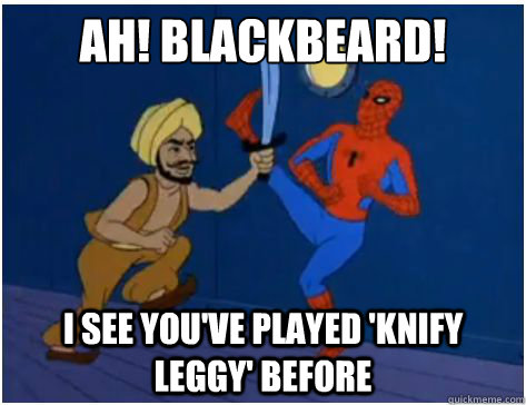 Ah! Blackbeard! I see you've played 'Knify Leggy' before - Ah! Blackbeard! I see you've played 'Knify Leggy' before  Misc
