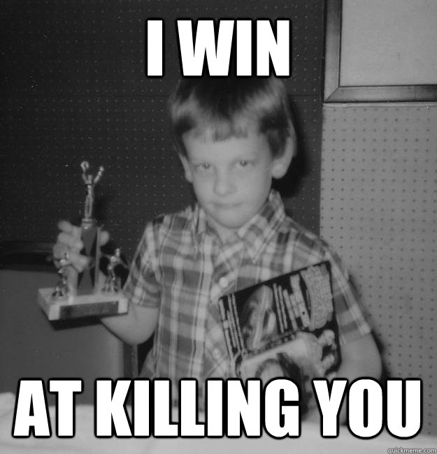 I WIN AT KILLING YOU