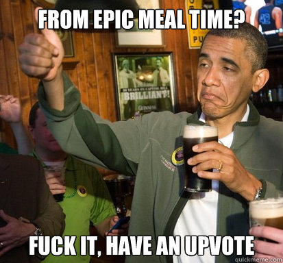 From Epic Meal Time? Fuck it, have an upvote - From Epic Meal Time? Fuck it, have an upvote  Upvote Obama