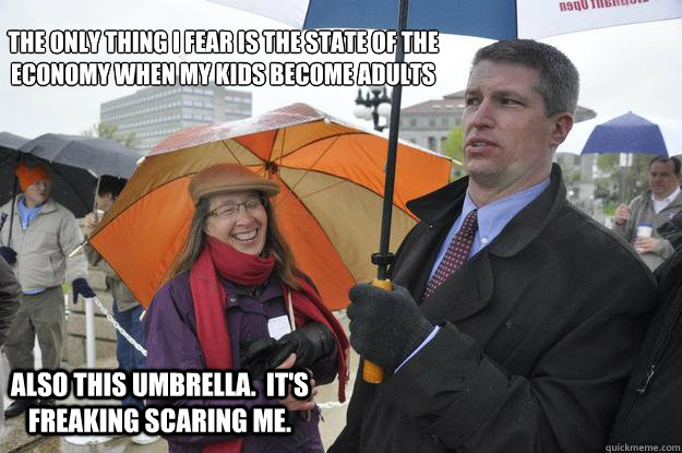 The only thing I fear is the state of the economy when my kids become adults Also this umbrella.  It's freaking scaring me. - The only thing I fear is the state of the economy when my kids become adults Also this umbrella.  It's freaking scaring me.  Kurt Bills