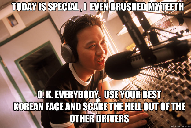 Today is special , I  even brushed my teeth O. K. everybody.  Use your best Korean face and scare the Hell out of the other drivers - Today is special , I  even brushed my teeth O. K. everybody.  Use your best Korean face and scare the Hell out of the other drivers  Scumbag Local Radio Station