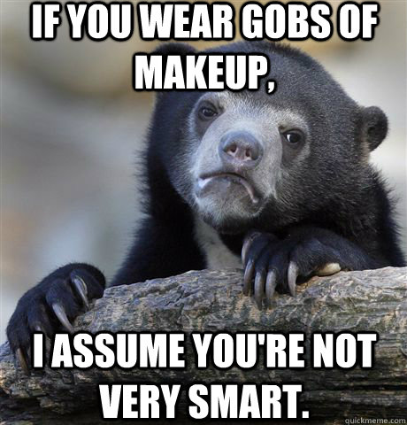 If you wear gobs of makeup,  I assume you're not very smart. - If you wear gobs of makeup,  I assume you're not very smart.  Confession Bear
