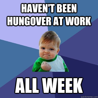 Haven't been hungover at work ALL WEEK - Haven't been hungover at work ALL WEEK  Success Kid