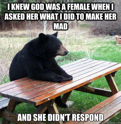 I Knew god was a female when i asked her what i did to make her mad and she didn't respond - I Knew god was a female when i asked her what i did to make her mad and she didn't respond  waiting bear