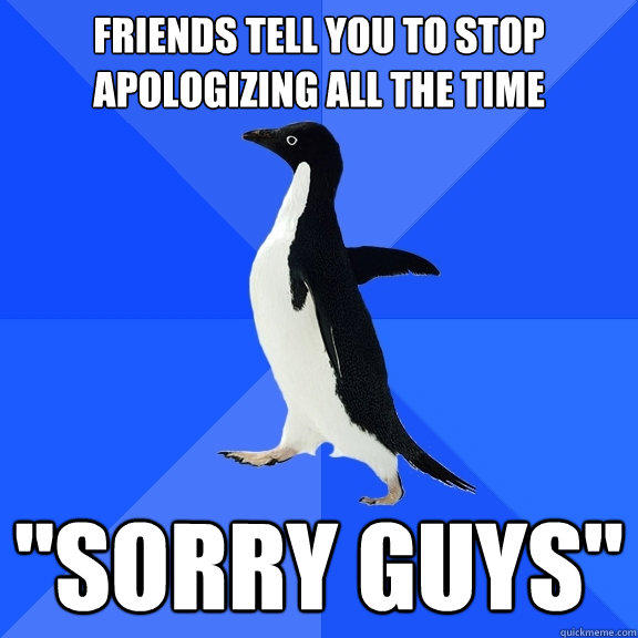Friends tell you to stop apologizing all the time