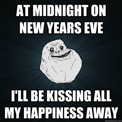 at midnight on new years eve I'll be kissing all my happiness away - at midnight on new years eve I'll be kissing all my happiness away  Forever Alone