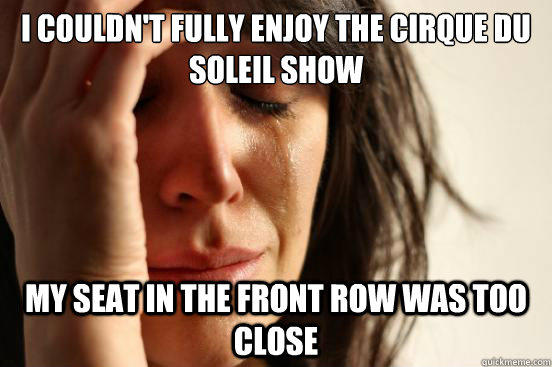 i couldn't fully enjoy the cirque du soleil show my seat in the front row was too close - i couldn't fully enjoy the cirque du soleil show my seat in the front row was too close  First World Problems