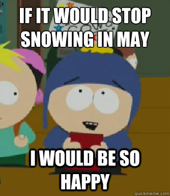 If it would stop snowing in May I would be so happy - If it would stop snowing in May I would be so happy  Craig - I would be so happy