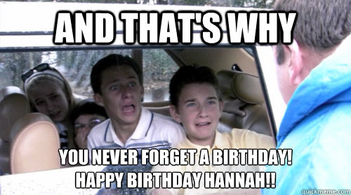 And that's why   you never forget a birthday! Happy Birthday Hannah!!