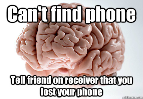 Can't find phone Tell friend on receiver that you lost your phone - Can't find phone Tell friend on receiver that you lost your phone  Scumbag Brain