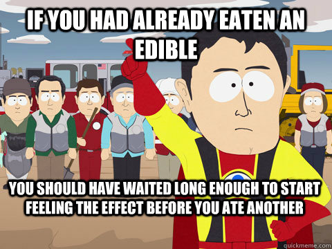 if you had already eaten an edible you should have waited long enough to start feeling the effect before you ate another - if you had already eaten an edible you should have waited long enough to start feeling the effect before you ate another  Captain Hindsight