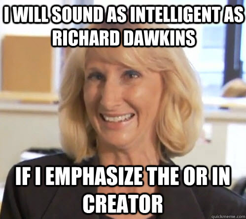 I will sound as intelligent as Richard Dawkins if i emphasize the or in creator