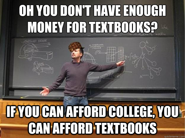 oh you don't have enough money for textbooks? if you can afford college, you can afford textbooks - oh you don't have enough money for textbooks? if you can afford college, you can afford textbooks  Scumbag Lecturer  Proffessor