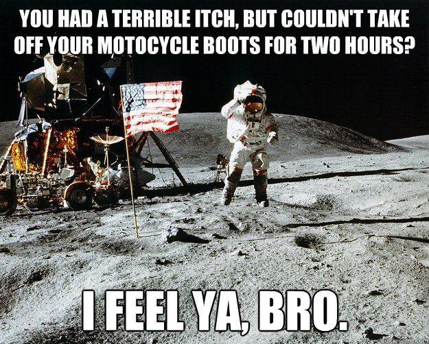 You had a terrible itch, but couldn't take off your motocycle boots for two hours? I feel ya, bro. - You had a terrible itch, but couldn't take off your motocycle boots for two hours? I feel ya, bro.  Unimpressed Astronaut
