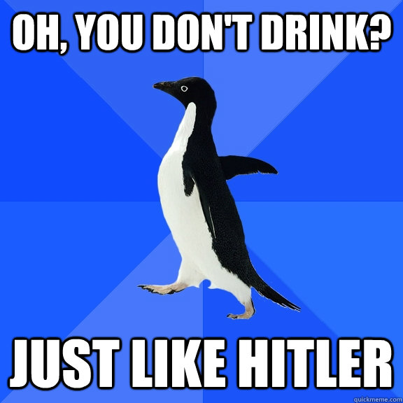Oh, you don't drink? Just like Hitler - Oh, you don't drink? Just like Hitler  Socially Awkward Penguin