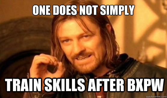 One does not simply TRAIN SKILLS AFTER BXPW