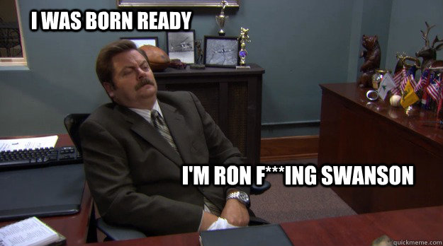 I was born ready i'm ron f***ing swanson