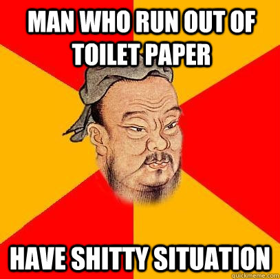 Man who run out of toilet paper  have shitty situation - Man who run out of toilet paper  have shitty situation  Confucius says