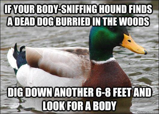 If your body-sniffing hound finds a dead dog burried in the woods Dig down another 6-8 feet and look for a body - If your body-sniffing hound finds a dead dog burried in the woods Dig down another 6-8 feet and look for a body  Actual Advice Mallard