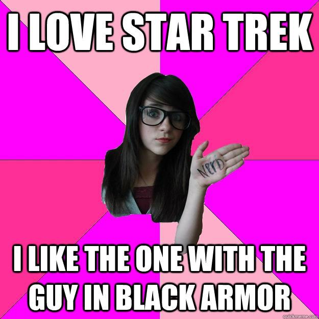i love star trek I like the one with the guy in black armor  Idiot Nerd Girl