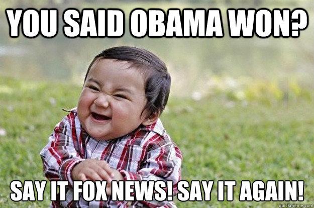 You said Obama won? Say it Fox News! Say it again!