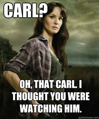 Carl? Oh, that carl. I thought you were watching him.