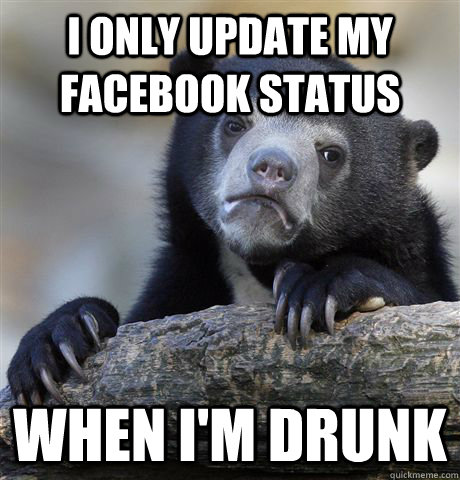 i only update my facebook status when i'm drunk - i only update my facebook status when i'm drunk  Confession Bear