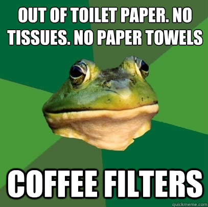 Out of toilet paper. No tissues. No paper towels Coffee filters - Out of toilet paper. No tissues. No paper towels Coffee filters  Foul Bachelor Frog