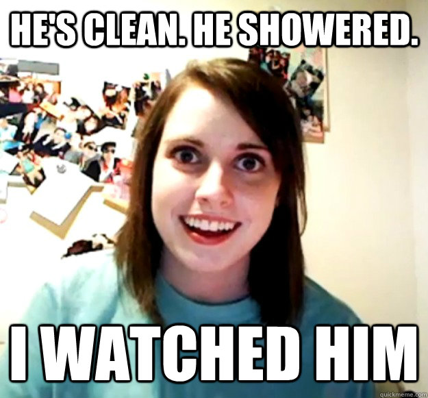 He's clean. He showered. I watched him - He's clean. He showered. I watched him  Overly Attached Girlfriend