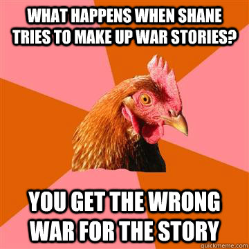 What happens when Shane tries to make up war stories? You get the wrong war for the story  Anti-Joke Chicken
