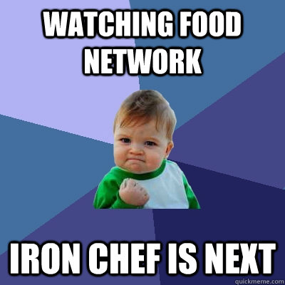 watching food network Iron chef is next  Success Kid