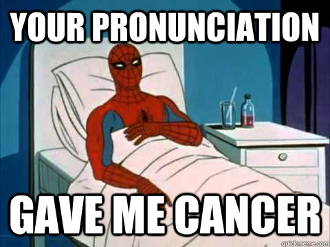your pronunciation gave me cancer - your pronunciation gave me cancer  gave me cancer