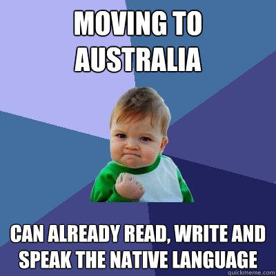 Moving to Australia Can already read, write and speak the native language - Moving to Australia Can already read, write and speak the native language  Success Kid