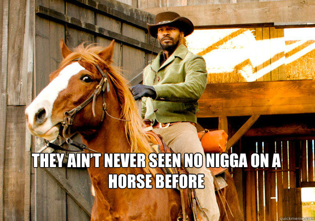 They ain't never seen no nigga on a horse before  Django