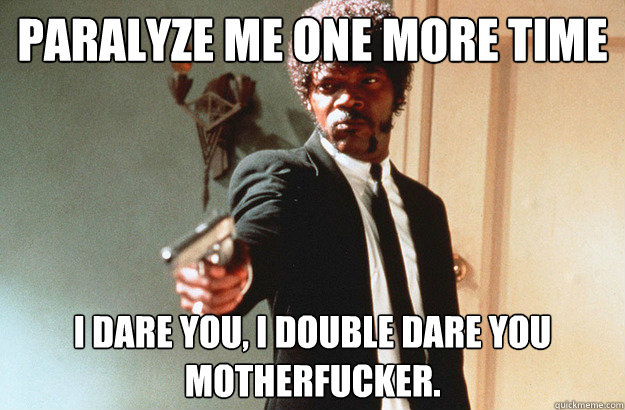 Paralyze me one more time I dare you, I double dare you motherfucker. - Paralyze me one more time I dare you, I double dare you motherfucker.  pulp fiction